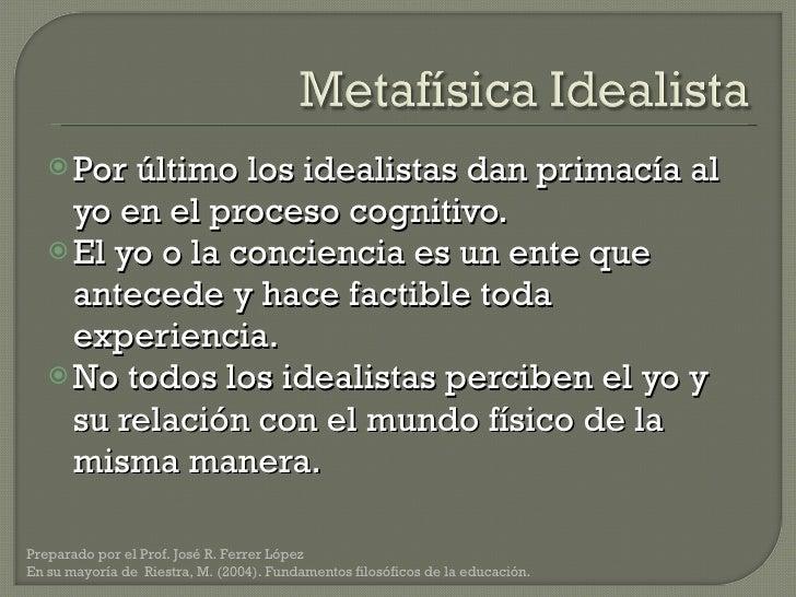 <ul><li>Por último los idealistas dan primacía al yo en el proceso cognitivo.  </li></ul><ul><li>El yo o la conciencia es ...