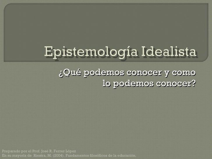 ¿Qué podemos conocer y como lo podemos conocer? Preparado por el Prof. José R. Ferrer López En su mayoría de  Riestra, M. ...