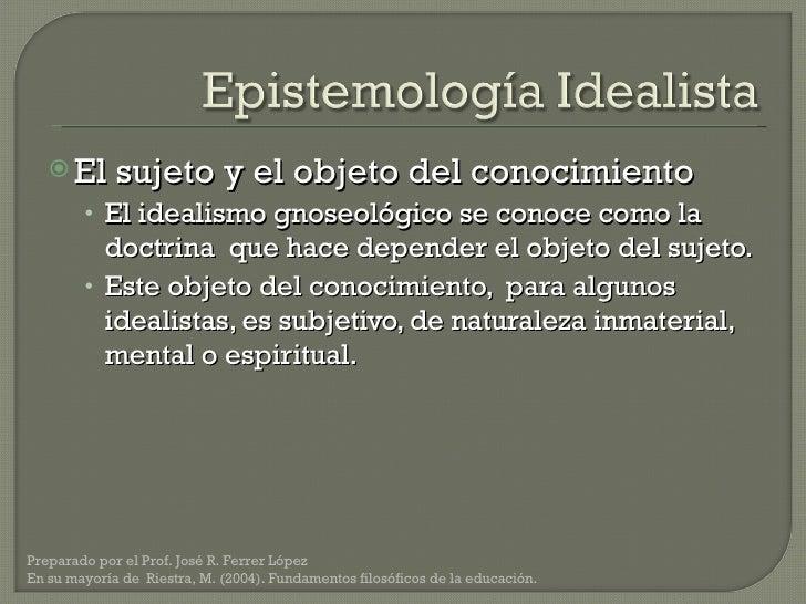 <ul><li>El sujeto y el objeto del conocimiento </li></ul><ul><ul><li>El idealismo gnoseológico se conoce como la doctrina ...