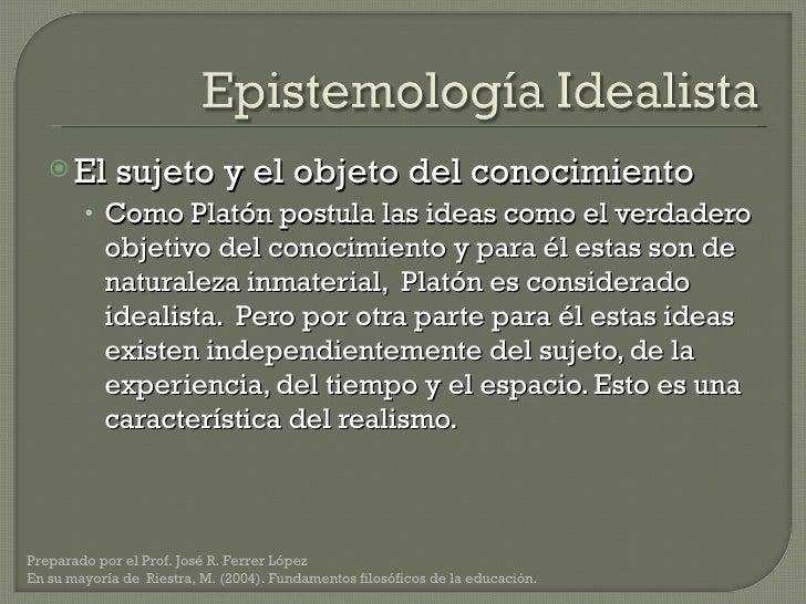 <ul><li>El sujeto y el objeto del conocimiento </li></ul><ul><ul><li>Como Platón postula las ideas como el verdadero objet...