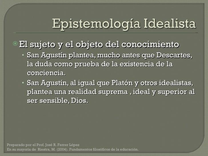 <ul><li>El sujeto y el objeto del conocimiento </li></ul><ul><ul><li>San Agustín plantea, mucho antes que Descartes, la du...