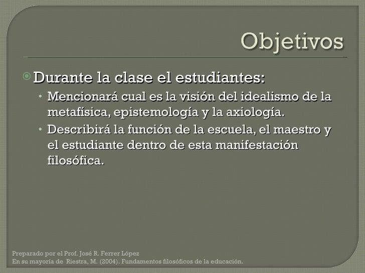 <ul><li>Durante la clase el estudiantes: </li></ul><ul><ul><li>Mencionará cual es la visión del idealismo de la metafísica...