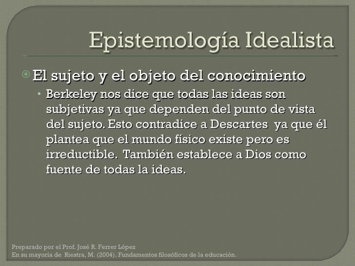 <ul><li>El sujeto y el objeto del conocimiento </li></ul><ul><ul><li>Berkeley nos dice que todas las ideas son subjetivas ...