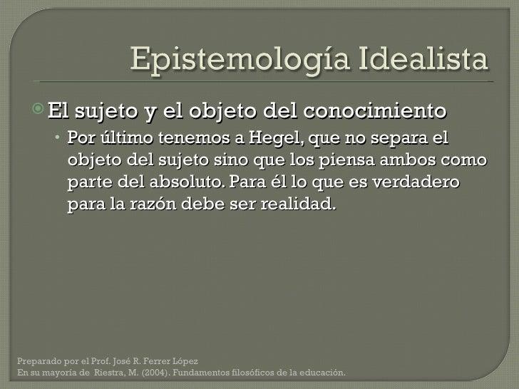 <ul><li>El sujeto y el objeto del conocimiento </li></ul><ul><ul><li>Por último tenemos a Hegel, que no separa el objeto d...