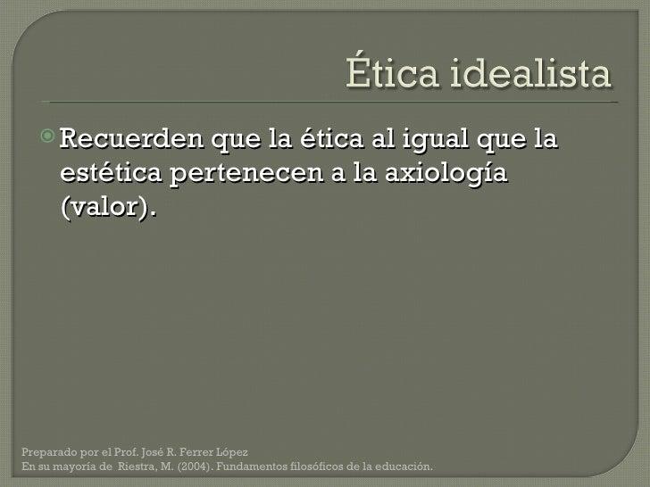 <ul><li>Recuerden que la ética al igual que la estética pertenecen a la axiología (valor). </li></ul>Preparado por el Prof...