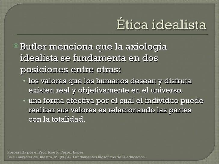 <ul><li>Butler menciona que la axiología idealista se fundamenta en dos posiciones entre otras: </li></ul><ul><ul><li>los ...