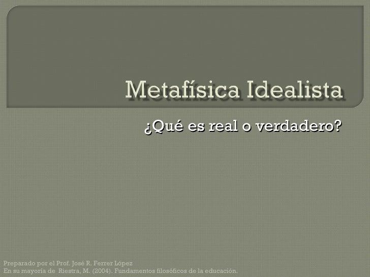 ¿Qué es real o verdadero? Preparado por el Prof. José R. Ferrer López En su mayoría de  Riestra, M. (2004). Fundamentos fi...