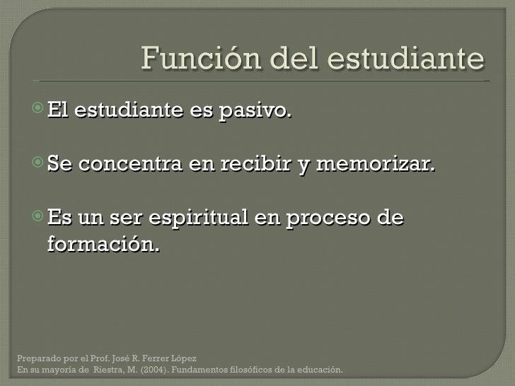 <ul><li>El estudiante es pasivo. </li></ul><ul><li>Se concentra en recibir y memorizar. </li></ul><ul><li>Es un ser espiri...
