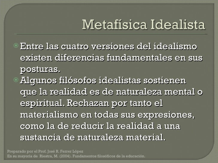 <ul><li>Entre las cuatro versiones del idealismo existen diferencias fundamentales en sus posturas. </li></ul><ul><li>Algu...