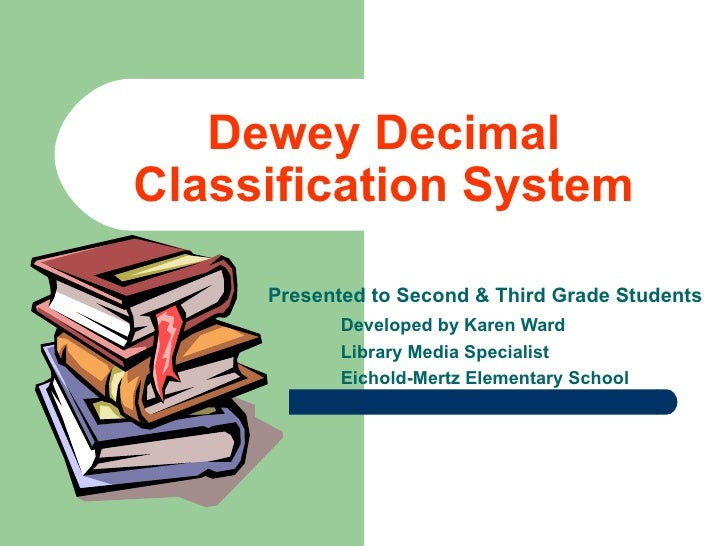Dewey Decimal Classification System Presented to Second & Third Grade Students Developed by Karen Ward Library Media Speci...