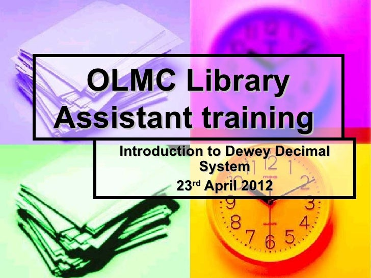 OLMC LibraryAssistant training    Introduction to Dewey Decimal                System            23rd April 2012