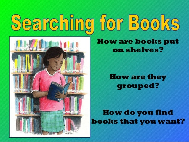 How are books put on shelves? How are they grouped? How do you find books that you want?