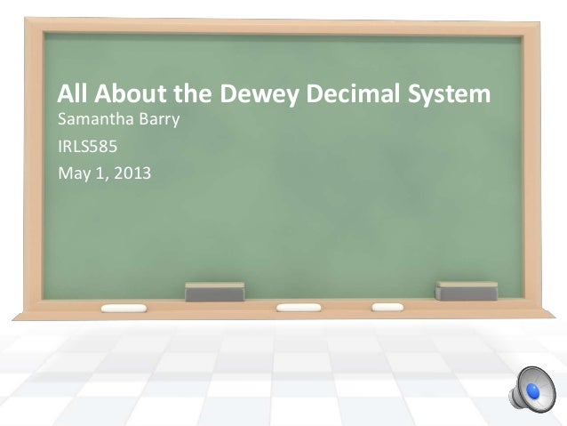All About the Dewey Decimal SystemSamantha BarryIRLS585May 1, 2013