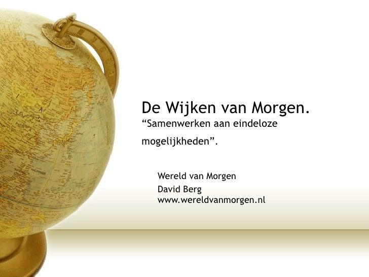 """De Wijken van Morgen. """"Samenwerken aan eindeloze mogelijkheden"""".   Wereld van Morgen David Berg www.wereldvanmorgen.nl"""