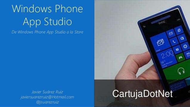 Windows Phone App Studio CartujaDotNet De Windows Phone App Studio a la Store Javier Suárez Ruiz javiersuarezruiz@Hotmail....