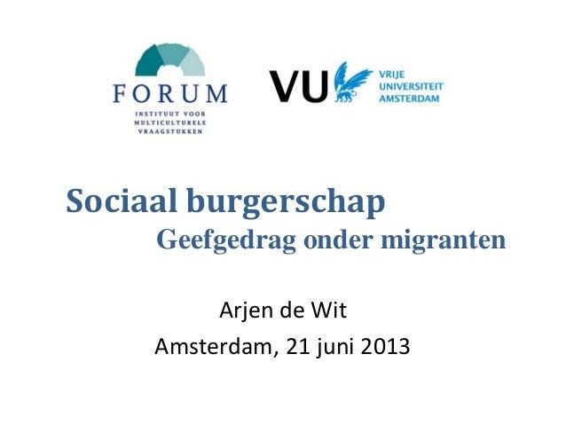 Arjen de Wit Amsterdam, 21 juni 2013 Sociaal burgerschap Geefgedrag onder migranten