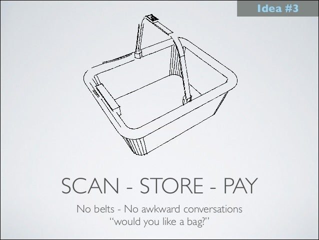 """SCAN - STORE - PAY No belts - No awkward conversations """"would you like a bag?"""" Idea #3"""