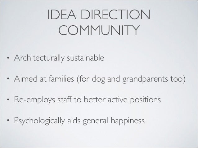 IDEA DIRECTION COMMUNITY • Architecturally sustainable  • Aimed at families (for dog and grandparents too)  • Re-employs...