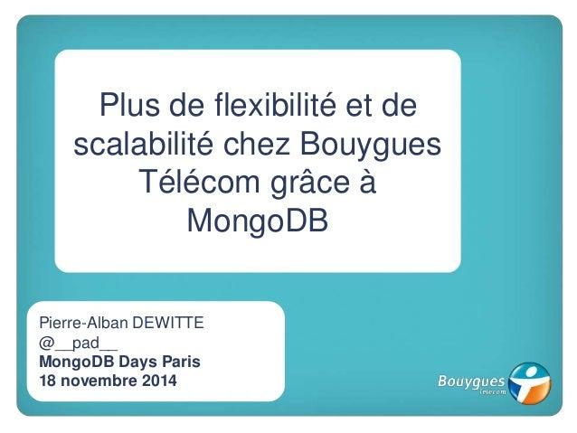 Plus de flexibilité et de scalabilité chez Bouygues Télécom grâce à MongoDB Pierre-Alban DEWITTE @__pad__ MongoDB Days Par...