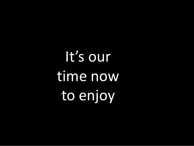 It's our time now to enjoy