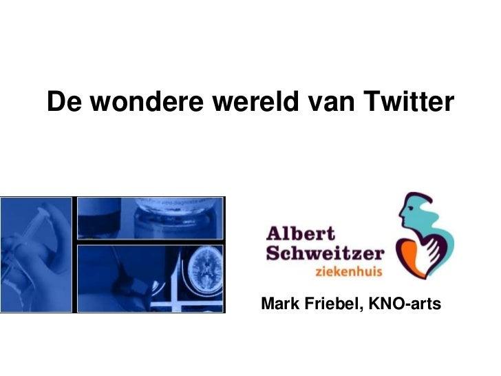 De wondere wereld van Twitter               Mark Friebel, KNO-arts