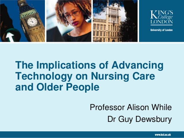 The Implications of Advancing Technology on Nursing Care and Older People Professor Alison While Dr Guy Dewsbury