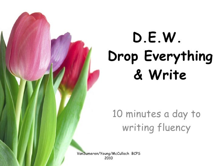 D.E.W.  Drop Everything & Write 10 minutes a day to writing fluency VanSumeren/Young/McCulloch  BCPS 2010