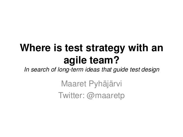 Where is test strategy with an agile team? In search of long-term ideas that guide test design Maaret Pyhäjärvi Twitter: @...