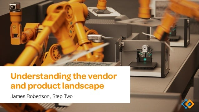 Understanding the vendor and product landscape James Robertson, Step Two