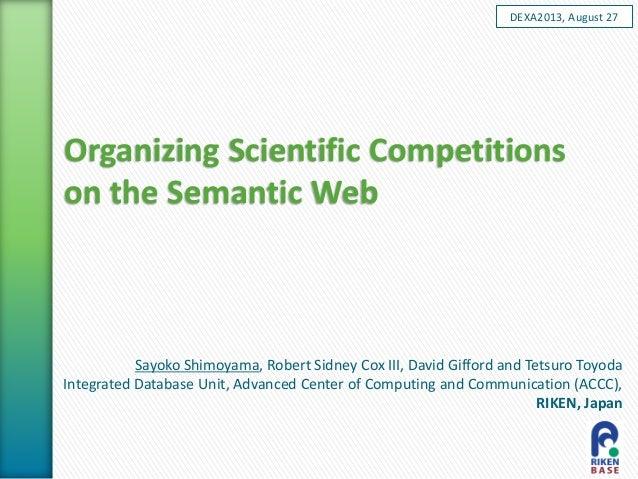Organizing Scientific Competitions on the Semantic Web Sayoko Shimoyama, Robert Sidney Cox III, David Gifford and Tetsuro ...