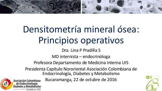 Densitometría mineral ósea: Principios operativos Dra. Lina P Pradilla S MD internista – endocrinóloga Profesora Departame...