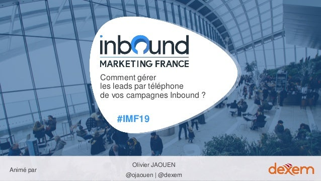 #IMF19 Animé par Comment gérer les leads par téléphone de vos campagnes Inbound ? Olivier JAOUEN @ojaouen | @dexem