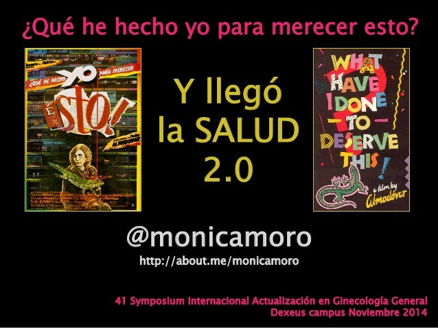 ¿Qué he hecho yo para merecer esto? @monicamoro http://about.me/monicamoro Y llegó la SALUD 2.0 41 Symposium Internacional...