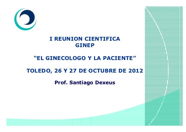 """I REUNION CIENTIFICA             GINEP  """"EL GINECOLOGO Y LA PACIENTE""""TOLEDO, 26 Y 27 DE OCTUBRE DE 2012        Prof. Santi..."""