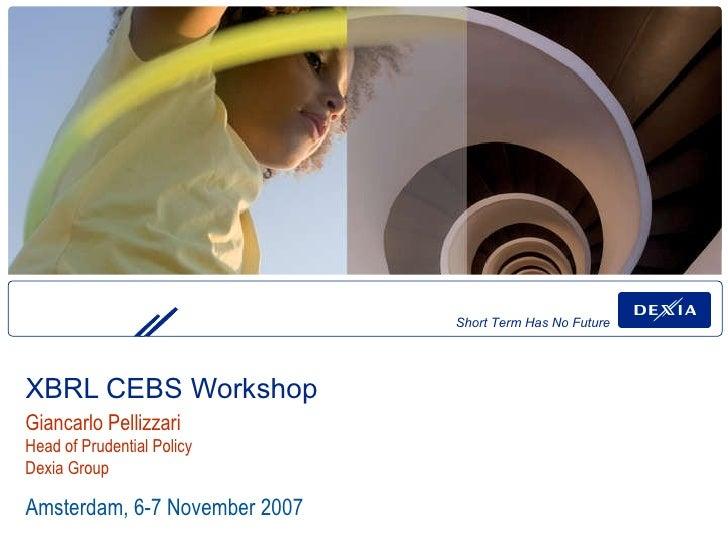 XBRL CEBS Workshop  Amsterdam, 6-7 November 2007 Giancarlo Pellizzari Head of Prudential Policy Dexia Group