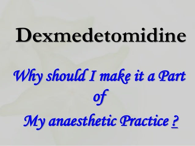 DexmedetomidineWhy should I make it a Part            of My anaesthetic Practice ?