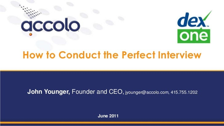 How to Conduct the Perfect Interview<br />John Younger, Founder and CEO, jyounger@accolo.com, 415.755.1202<br />June 2011<...