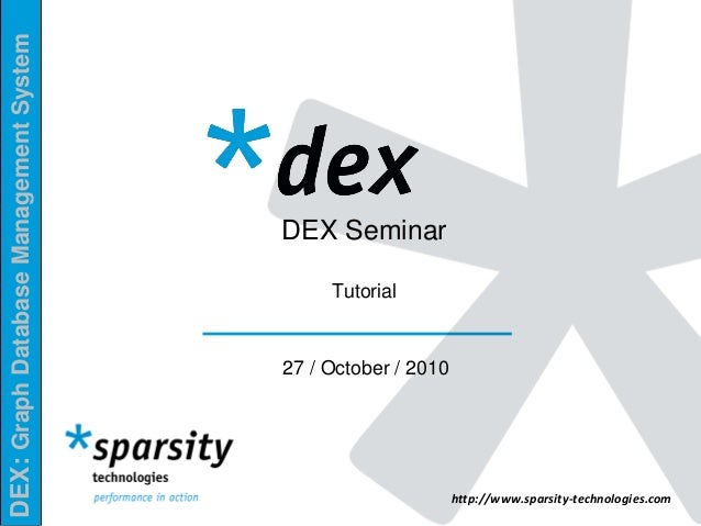 DEX:GraphDatabaseManagementSystem http://www.sparsity-technologies.com DEX Seminar Tutorial 27 / October / 2010