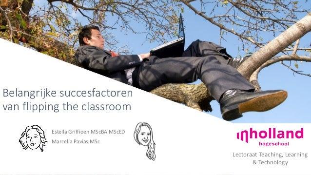 Belangrijke succesfactoren van flipping the classroom Estella Griffioen MScBA MScED Marcella Pavias MSc Lectoraat Teaching...