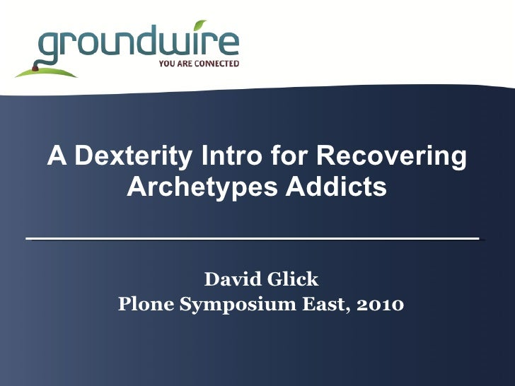 A Dexterity Intro for Recovering      Archetypes Addicts                David Glick      Plone Symposium East, 2010