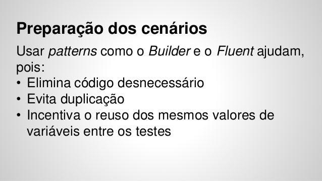 Preparação dos cenários  Usar patterns como o Builder e o Fluent ajudam,  pois:  • Elimina código desnecessário  • Evita d...