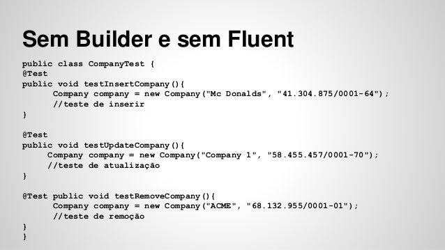 Sem Builder e sem Fluent  public class CompanyTest {  @Test  public void testInsertCompany(){  Company company = new Compa...