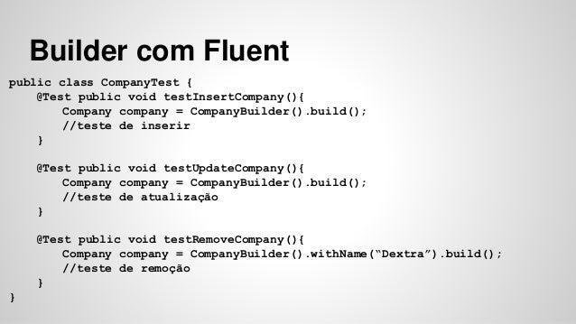 Builder com Fluent  public class CompanyTest {  @Test public void testInsertCompany(){  Company company = CompanyBuilder()...