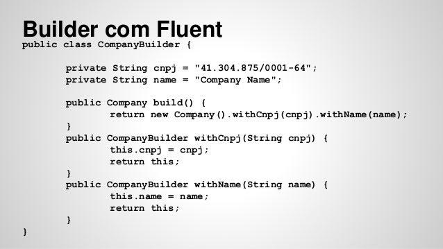 "Builder com Fluent  public class CompanyBuilder {  private String cnpj = ""41.304.875/0001-64"";  private String name = ""Com..."