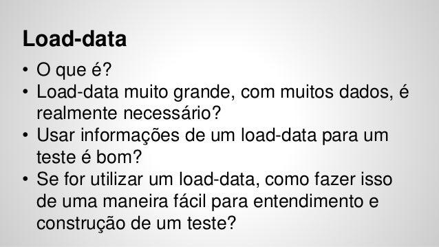 Load-data  • O que é?  • Load-data muito grande, com muitos dados, é  realmente necessário?  • Usar informações de um load...
