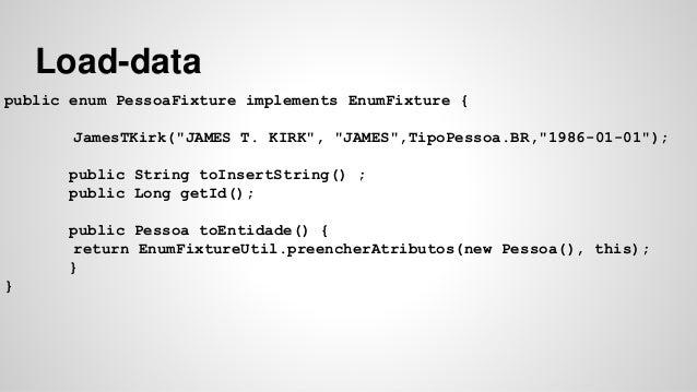"""Load-data  public enum PessoaFixture implements EnumFixture {  JamesTKirk(""""JAMES T. KIRK"""", """"JAMES"""",TipoPessoa.BR,""""1986-01-..."""