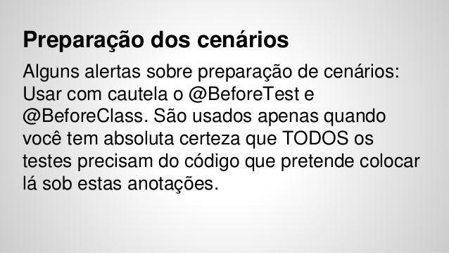 Preparação dos cenários  Alguns alertas sobre preparação de cenários:  Usar com cautela o @BeforeTest e  @BeforeClass. São...