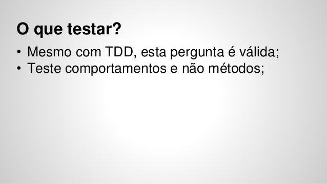 O que testar?  • Mesmo com TDD, esta pergunta é válida;  • Teste comportamentos e não métodos;