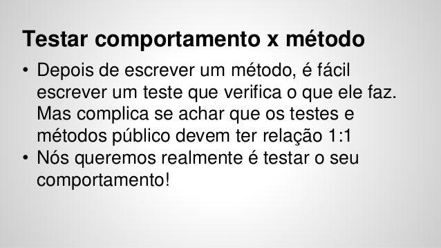Testar comportamento x método  • Depois de escrever um método, é fácil  escrever um teste que verifica o que ele faz.  Mas...