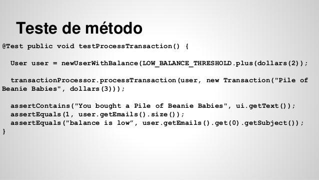 Teste de método  @Test public void testProcessTransaction() {  User user = newUserWithBalance(LOW_BALANCE_THRESHOLD.plus(d...